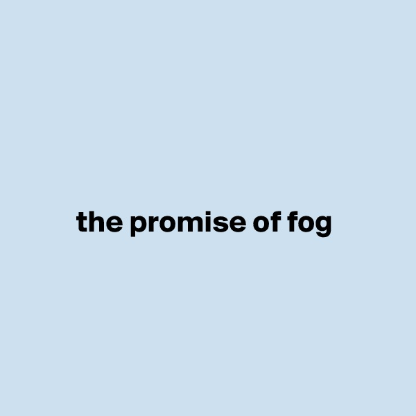 the promise of fog