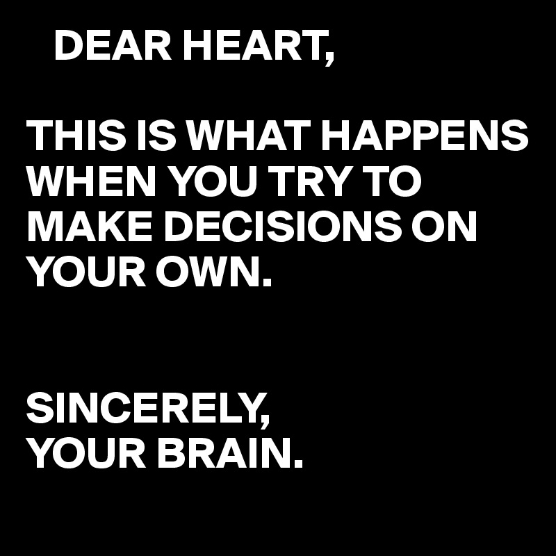DEAR HEART,  THIS IS WHAT HAPPENS WHEN YOU TRY TO MAKE DECISIONS ON YOUR OWN.   SINCERELY, YOUR BRAIN.