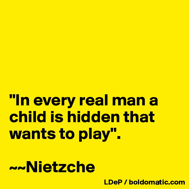 """In every real man a child is hidden that wants to play"".  ~~Nietzche"