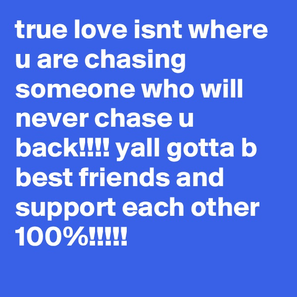 true love isnt where u are chasing someone who will never chase u back!!!! yall gotta b best friends and support each other 100%!!!!!