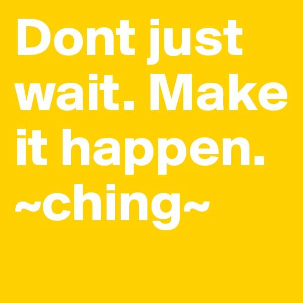 Dont just wait. Make it happen. ~ching~
