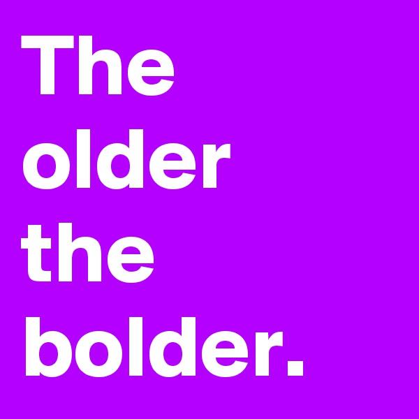 The older the bolder.