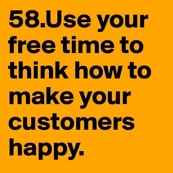 58.Use your free time to think how to make your customers happy.