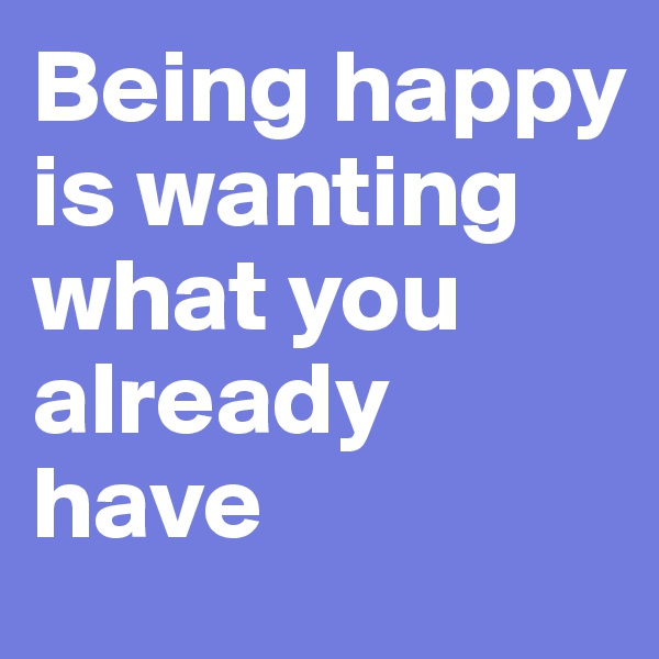 Being happy is wanting what you already have