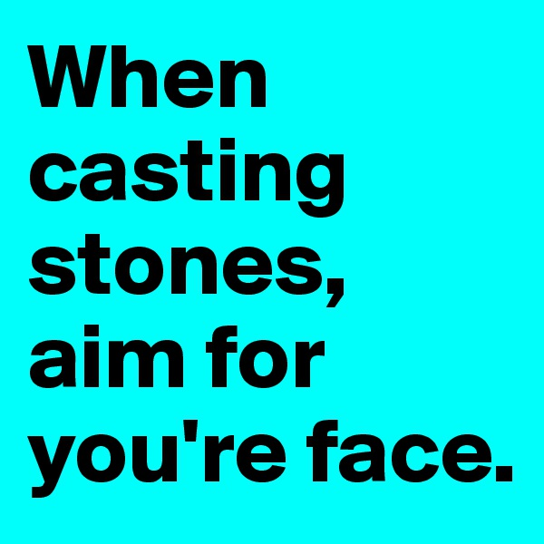 When casting stones, aim for you're face.
