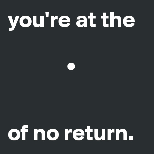 you're at the                  •    of no return.