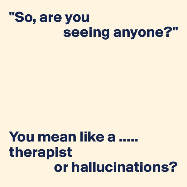 """""""So, are you                   seeing anyone?""""       You mean like a ..... therapist                or hallucinations?"""