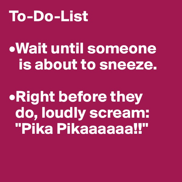 "To-Do-List  •Wait until someone    is about to sneeze.  •Right before they   do, loudly scream:   ""Pika Pikaaaaaa!!"""