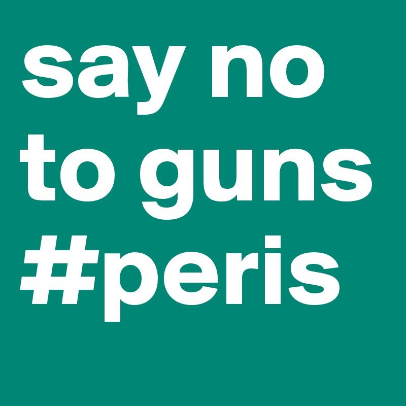 say no to guns #peris