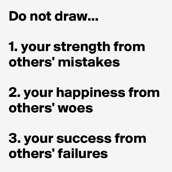 Do not draw...  1. your strength from others' mistakes  2. your happiness from others' woes  3. your success from others' failures