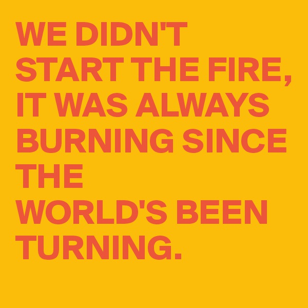 WE DIDN'T START THE FIRE, IT WAS ALWAYS BURNING SINCE THE  WORLD'S BEEN TURNING.