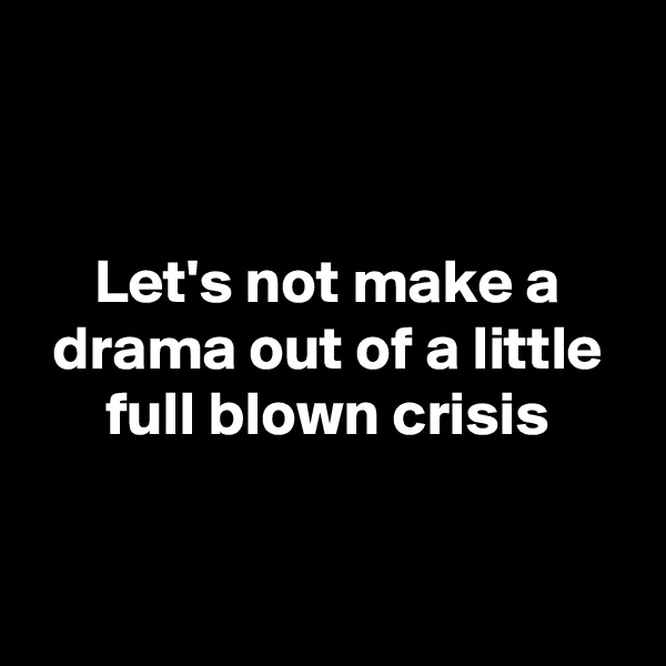 Let's not make a drama out of a little full blown crisis