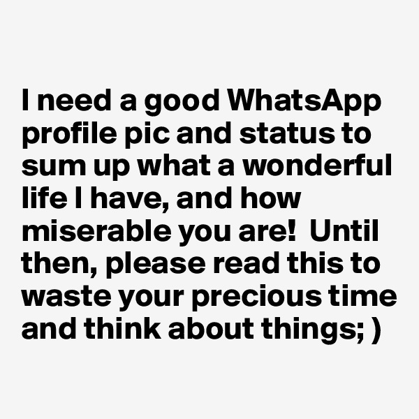 I need a good WhatsApp profile pic and status to sum up what a wonderful life I have, and how miserable you are!  Until then, please read this to waste your precious time and think about things; )