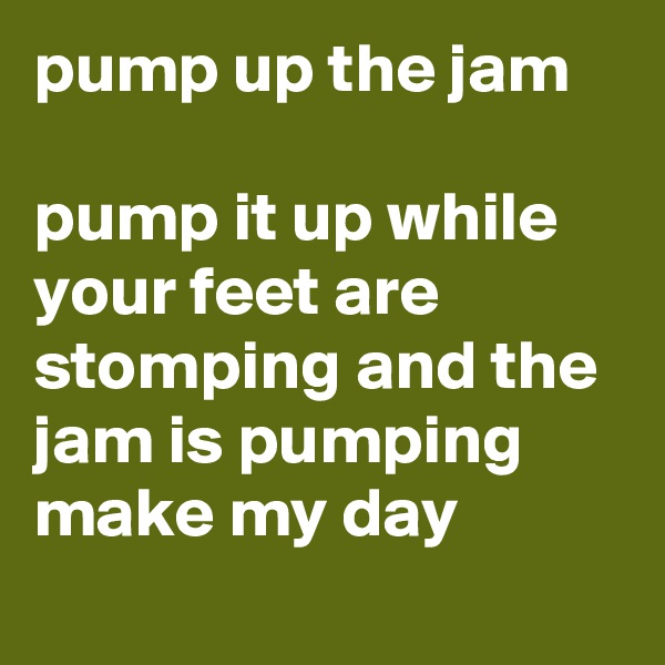 pump up the jam   pump it up while your feet are stomping and the jam is pumping make my day