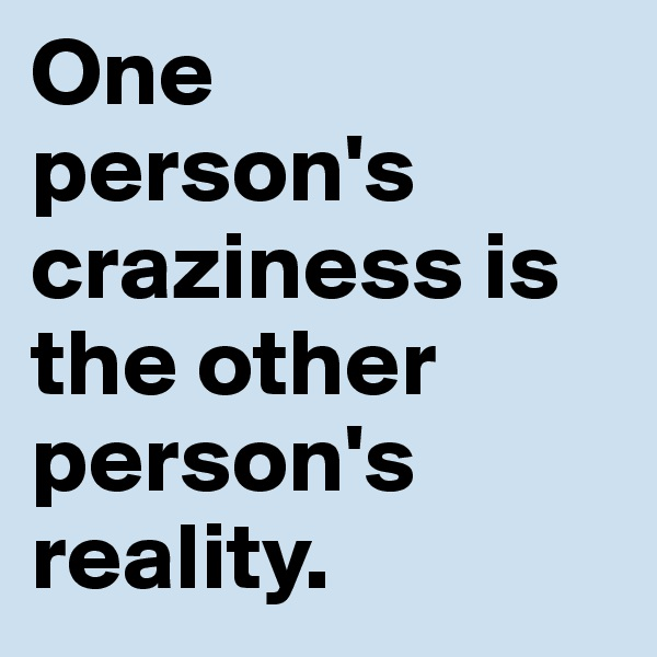 One  person's craziness is the other person's reality.