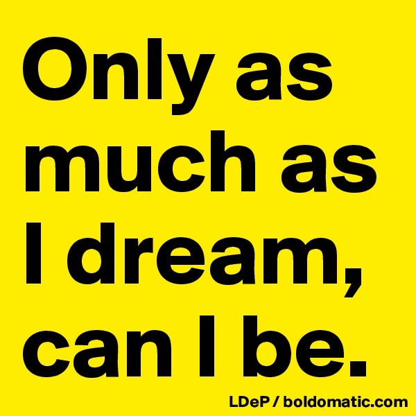 Only as much as I dream, can I be.
