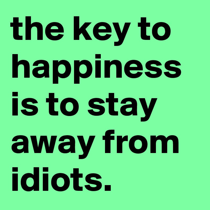 the key to happiness is to stay away from idiots.
