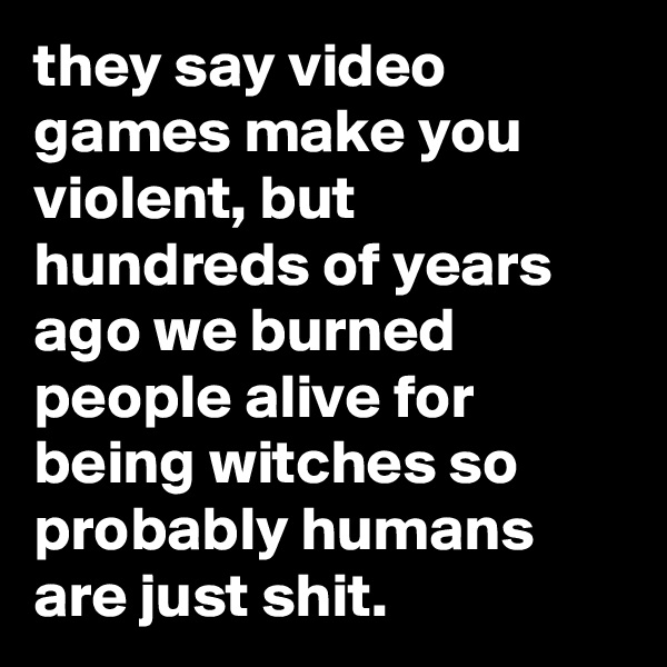 they say video games make you violent, but hundreds of years ago we burned people alive for being witches so probably humans are just shit.