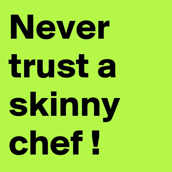Never trust a skinny chef !