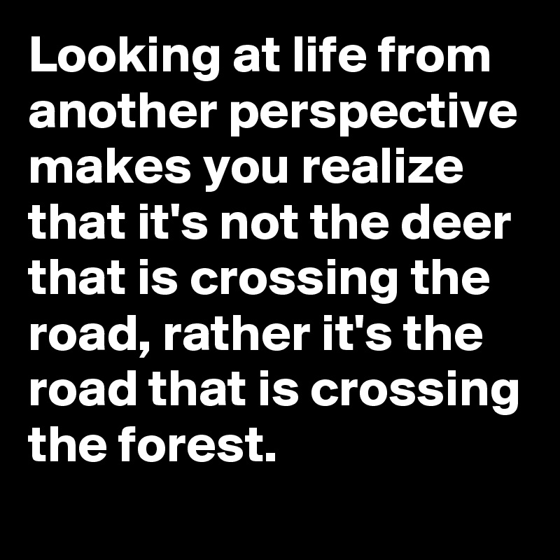 Looking at life from another perspective makes you realize that it's not the deer that is crossing the road, rather it's the road that is crossing the forest.
