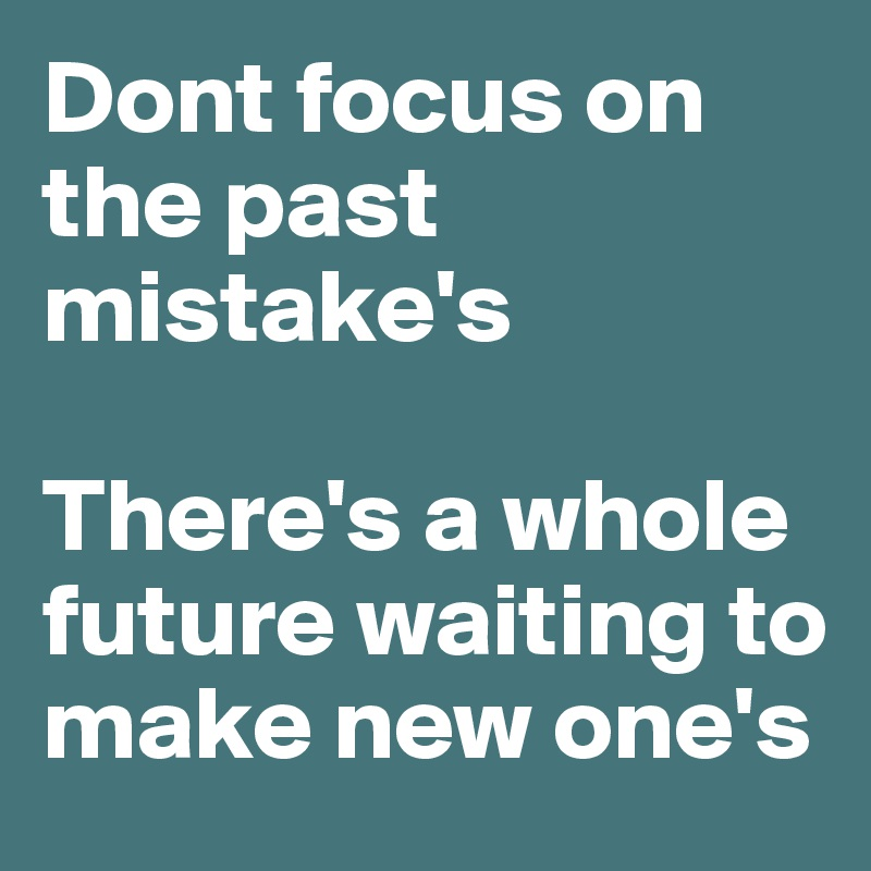 Dont focus on the past mistake's  There's a whole future waiting to make new one's