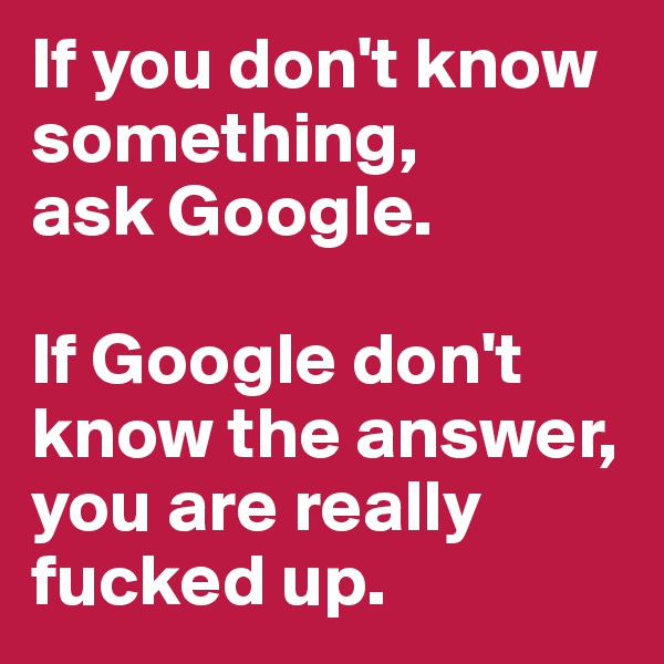 If you don't know something,  ask Google.   If Google don't know the answer, you are really fucked up.
