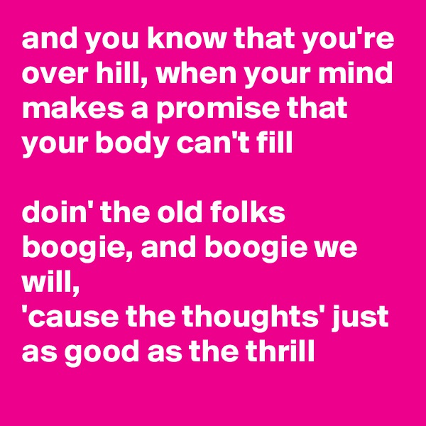 and you know that you're over hill, when your mind makes a promise that your body can't fill  doin' the old folks boogie, and boogie we will,  'cause the thoughts' just as good as the thrill