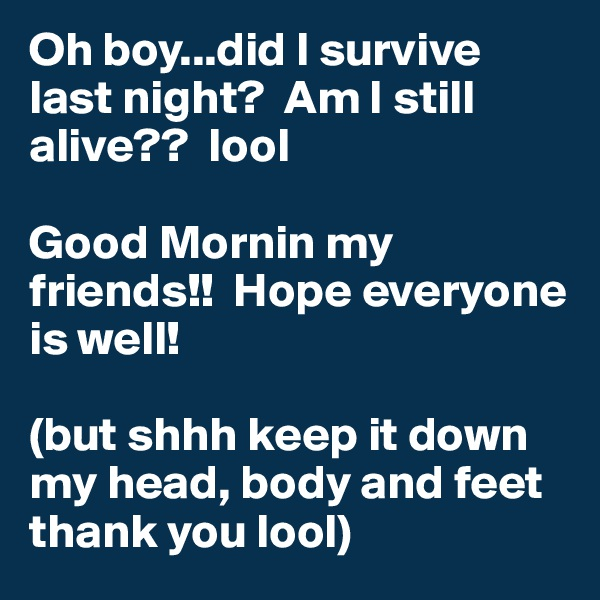 Oh boy...did I survive last night?  Am I still alive??  lool   Good Mornin my friends!!  Hope everyone is well!    (but shhh keep it down my head, body and feet thank you lool)