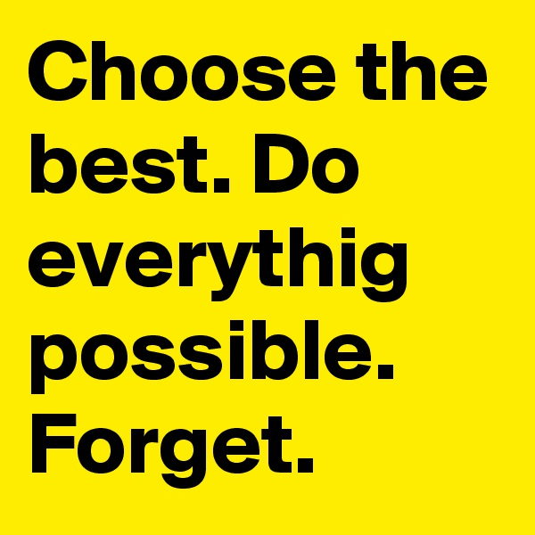 Choose the best. Do everythig possible. Forget.