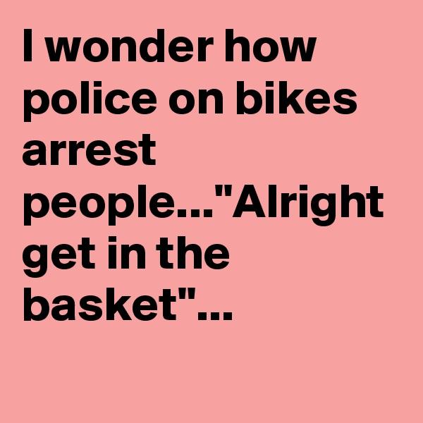 """I wonder how police on bikes arrest people...""""Alright get in the basket""""..."""