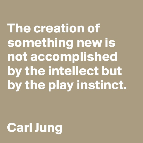 The creation of something new is not accomplished by the intellect but by the play instinct.   Carl Jung