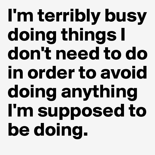 I'm terribly busy doing things I don't need to do in order to avoid doing anything I'm supposed to be doing.