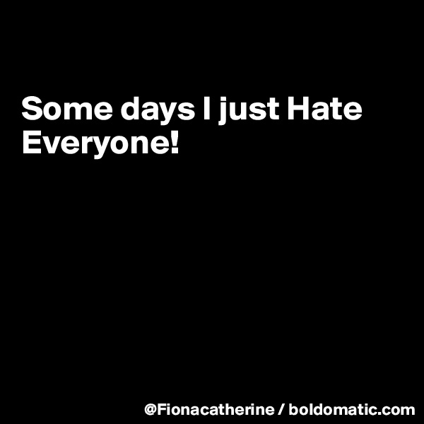 Some days I just Hate Everyone!