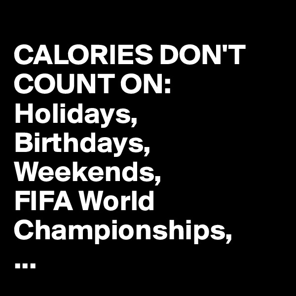 CALORIES DON'T COUNT ON: Holidays, Birthdays, Weekends, FIFA World Championships, ...