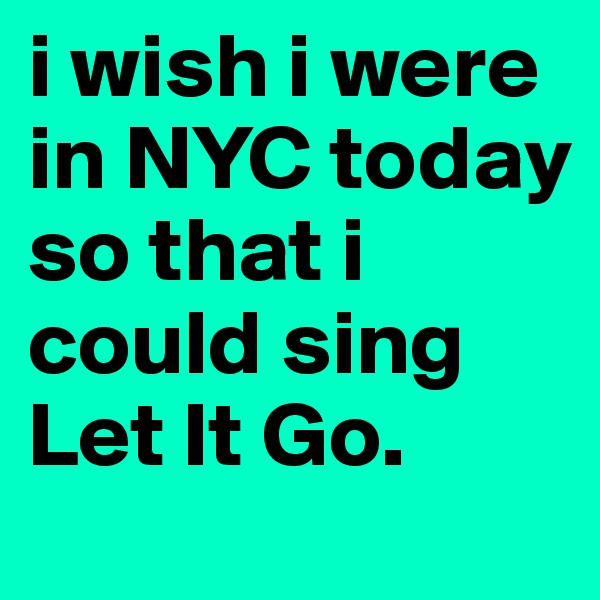 i wish i were in NYC today so that i could sing Let It Go.