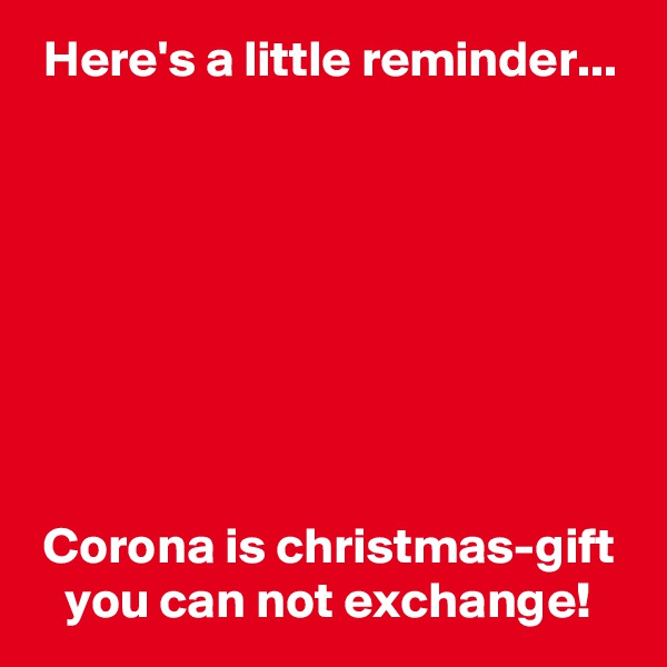 Here's a little reminder...          Corona is christmas-gift    you can not exchange!