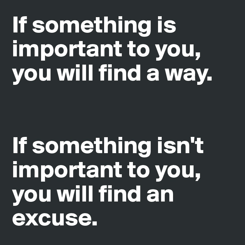If something is important to you, you will find a way.    If something isn't important to you, you will find an excuse.