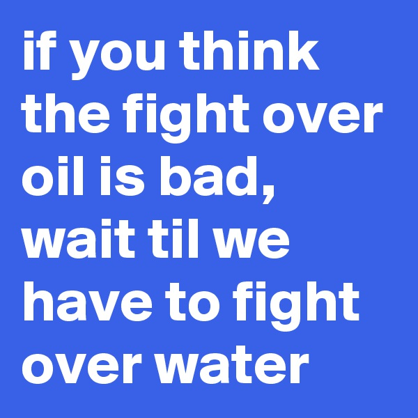 if you think the fight over oil is bad, wait til we have to fight over water