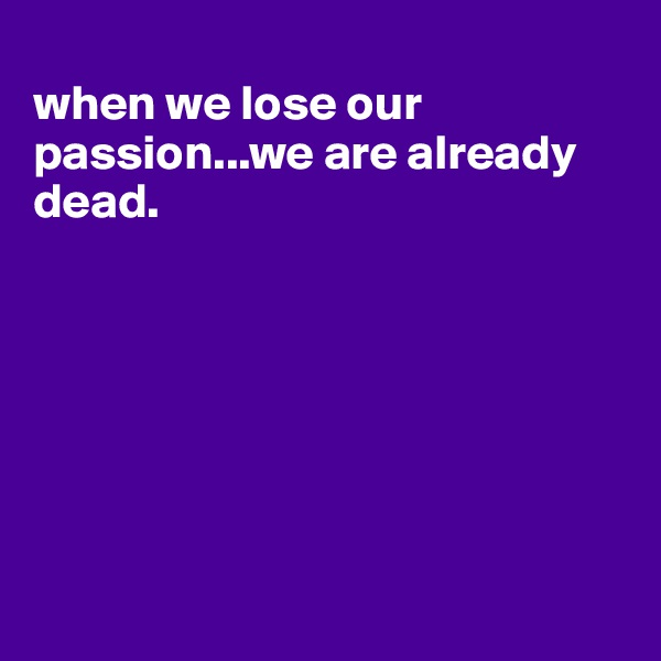 when we lose our passion...we are already dead.