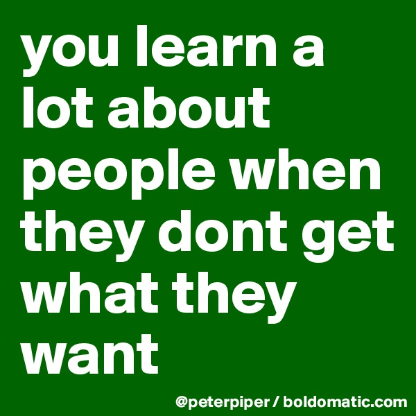 you learn a lot about people when they dont get what they want