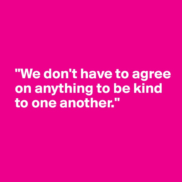 """We don't have to agree   on anything to be kind    to one another."""