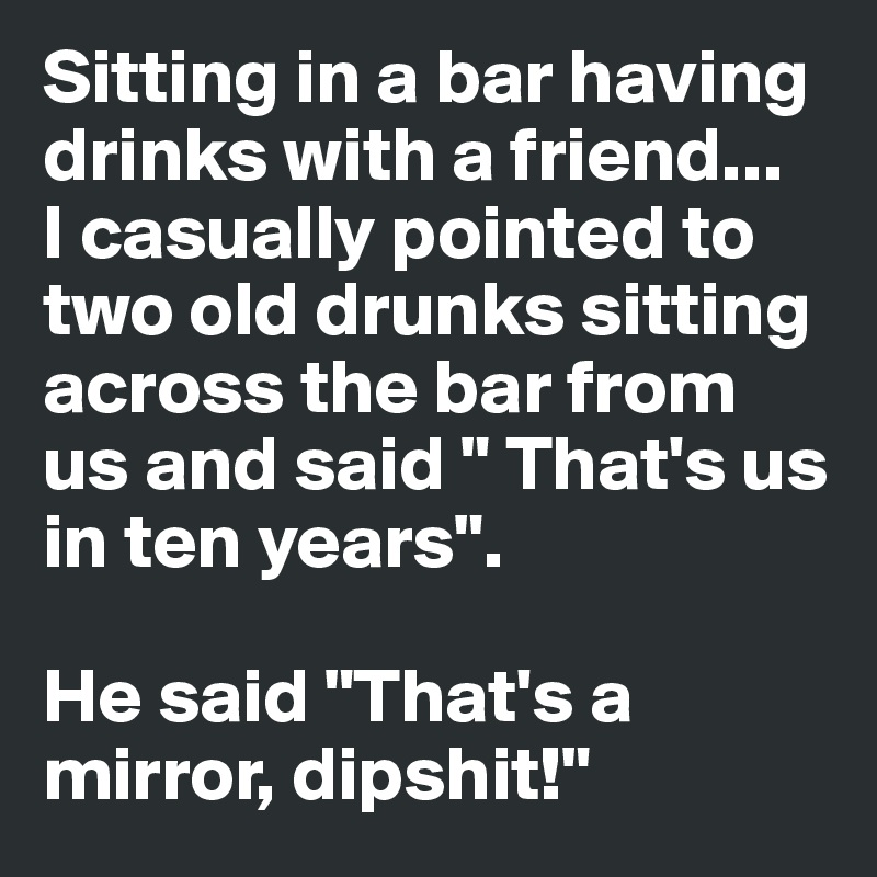 "Sitting in a bar having drinks with a friend...  I casually pointed to two old drunks sitting across the bar from us and said "" That's us in ten years"".  He said ""That's a mirror, dipshit!"""