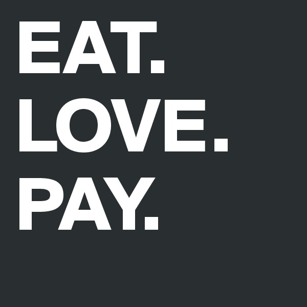 EAT. LOVE. PAY.