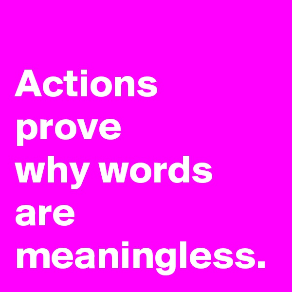 Actions prove  why words are  meaningless.