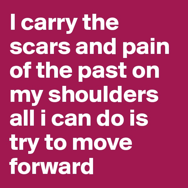 I carry the scars and pain of the past on my shoulders all i can do is try to move forward