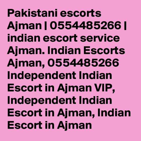 Pakistani escorts Ajman | 0554485266 | indian escort service Ajman. Indian Escorts Ajman, 0554485266 Independent Indian Escort in Ajman VIP, Independent Indian Escort in Ajman, Indian Escort in Ajman