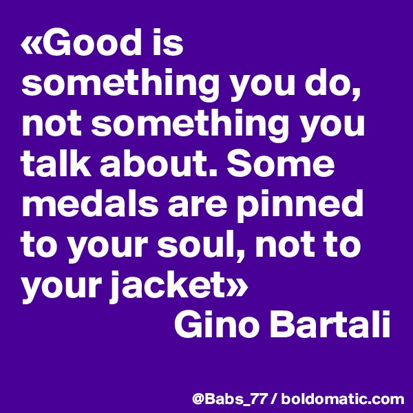 «Good is something you do, not something you talk about. Some medals are pinned to your soul, not to your jacket»                    Gino Bartali