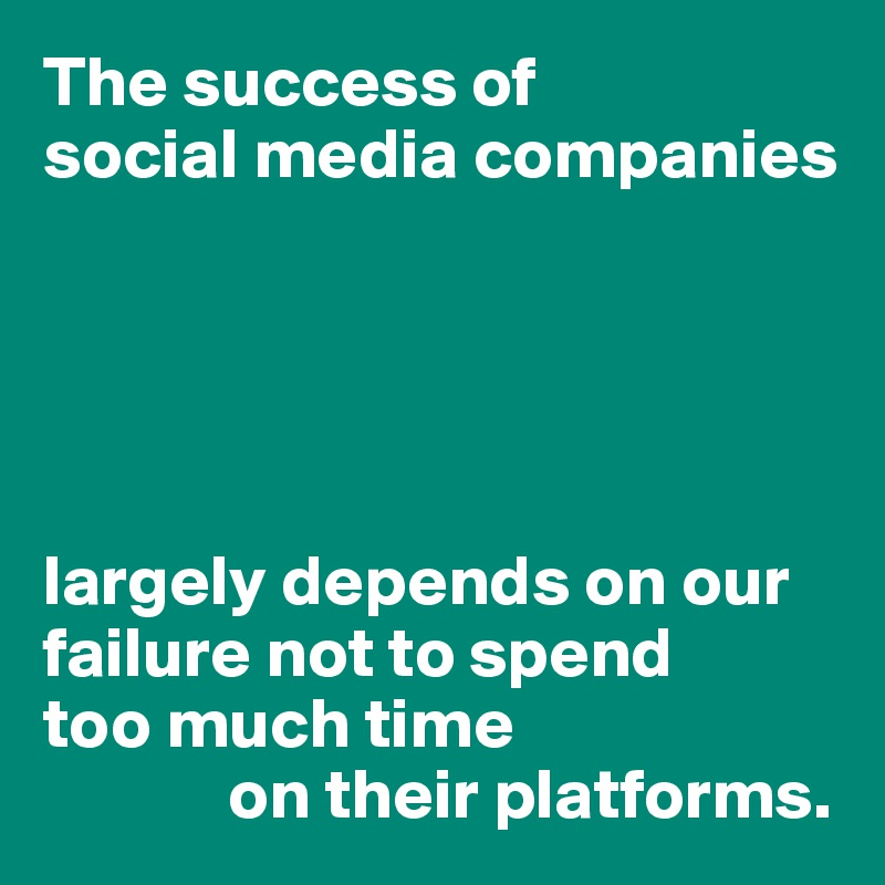 The success of  social media companies      largely depends on our failure not to spend  too much time              on their platforms.