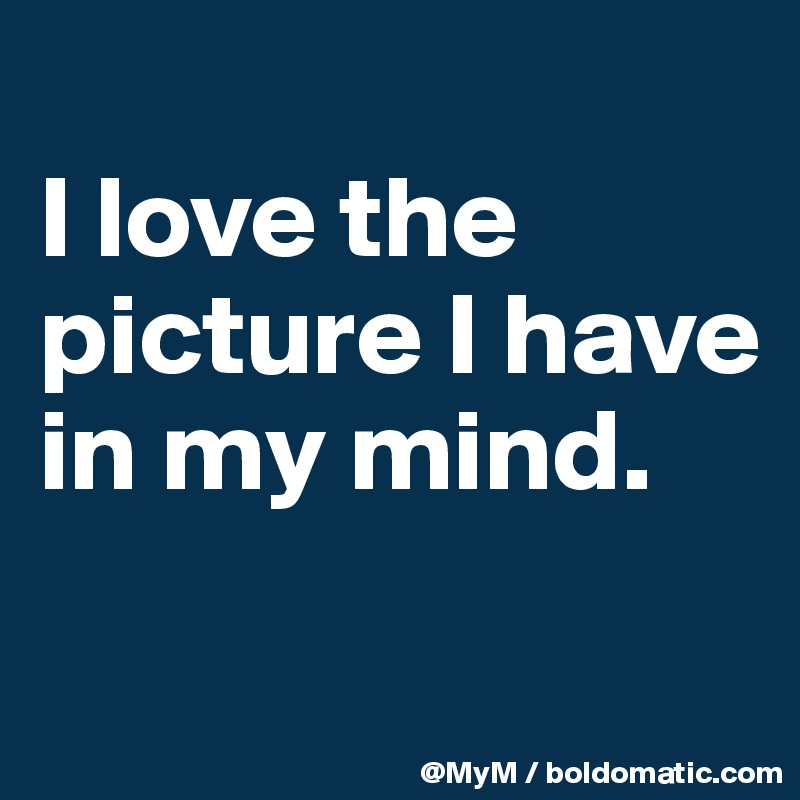 I love the picture I have in my mind.
