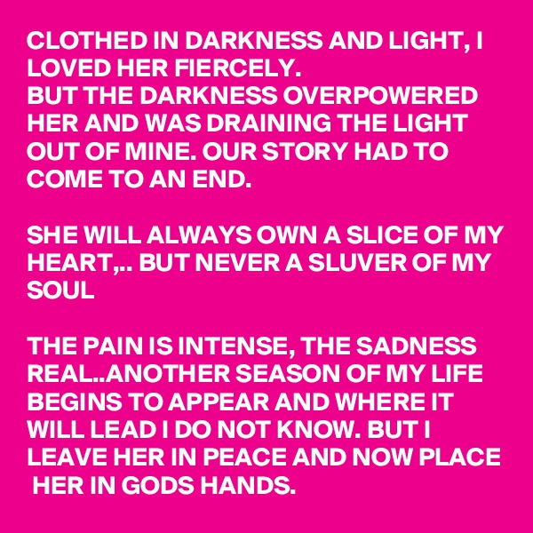 CLOTHED IN DARKNESS AND LIGHT, I LOVED HER FIERCELY.  BUT THE DARKNESS OVERPOWERED HER AND WAS DRAINING THE LIGHT OUT OF MINE. OUR STORY HAD TO COME TO AN END.  SHE WILL ALWAYS OWN A SLICE OF MY HEART,.. BUT NEVER A SLUVER OF MY SOUL  THE PAIN IS INTENSE, THE SADNESS REAL..ANOTHER SEASON OF MY LIFE BEGINS TO APPEAR AND WHERE IT WILL LEAD I DO NOT KNOW. BUT I LEAVE HER IN PEACE AND NOW PLACE  HER IN GODS HANDS.